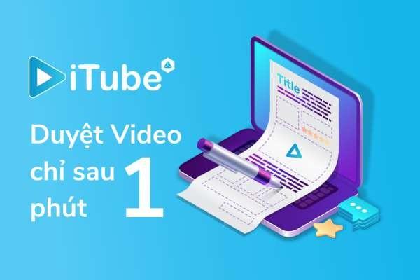 Chỉ cần làm đúng 3 điều này, video nhập vào iTube sẽ được duyệt chỉ sau 1 phút